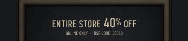 ENTIRE STORE 40% OFF* ONLINE ONLY