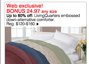 Web Exclusive BONUS 24.97 any size. Up to 80% off: LivingQuarters embossed down-alternative comforter. Reg. $120-$160. Shop now.