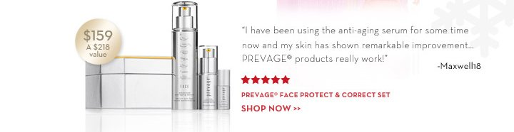 """I have been using the anti-aging serum for some time now and my skin has shown remarkable improvement… PREVAGE®  products really work!"" - Maxwell18. PREVAGE® Face Protect &  Correct Set, $159. A $218 value. SHOP NOW."