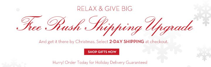 RELAX & GIVE BIG. Free Rush Shipping Upgrade. And get it there by Christmas. Select 2-DAY SHIPPING at checkout. SHOP GIFTS NOW. Hurry! Order Today for Holiday Delivery Guaranteed.