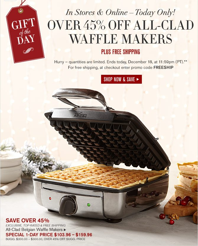 GIFT OF THE DAY - IN STORES & ONLINE – TODAY ONLY! - OVER 45% OFF ALL-CLAD - WAFFLE MAKERS - PLUS FREE SHIPPING -- Hurry — quantities are limited. Ends today, December 18, at 11:59pm (PT).** For free shipping, at checkout enter promo code FREESHIP - SHOP NOW & SAVE