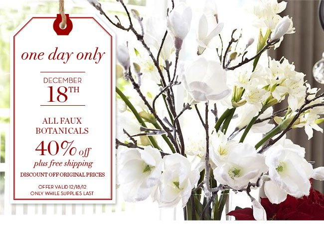 one day only - DECEMBER 18TH - ALL FAUX BOTANICALS 40% off plus free shipping - DISCOUNT OFF ORIGINAL PRICES - OFFER VALID 12/18/12 ONLY WHILE SUPPLIES LAST