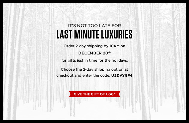 Save the best for last - It?s not too late for last minute luxuries. Order 2-day shipping by 10AM on December 20th for gifts just in time for the Holidays. Use the code: U2DAY8F4 for free 2-day shipping. - Give the gift of UGGŽ