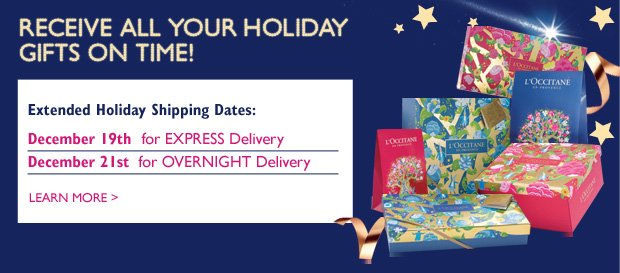 RECEIVE ALL YOUR HOLIDAY GIFTS ON TIME! Extended Holiday Shipping Dates: Wednesday, December 19th  for EXPRESS Delivery Friday, December 21st  for OVERNIGHT Delivery