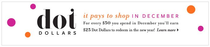 Dot Dollars - it pays to shop in December. For every $50 you spend in December you'll earn  $25 Dot Dollars  to redeem in the new year!  Learn more >