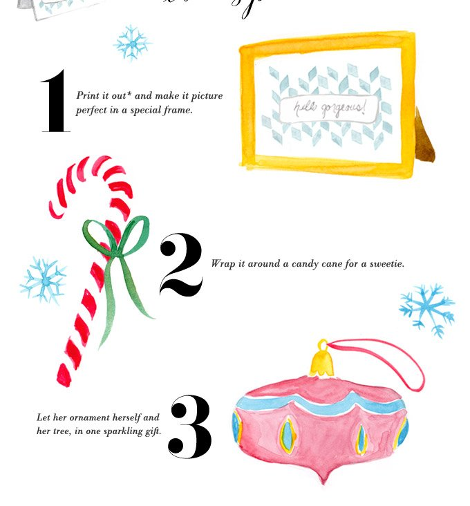 1. Print it out* and make it picture perfect in a special frame. 2. Wrap it around a candy cane for a sweetie. 3. Let her ornament herself and her tree, in one sparkling gift.