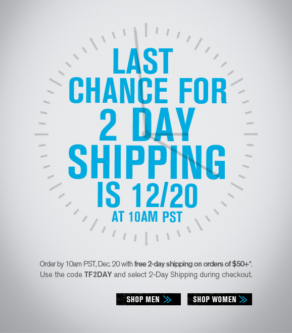 Last chance for 2 day shipping is 12/20 at 10am pst - Order by 10am PST, Dec. 20 with free 2-day shipping on orders of $50+*. Use the code TF2DAY and select 2-Day Shipping during checkout.