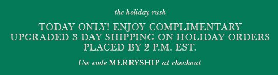 The holiday rush - Today only! Enjoy complimentary upgraded 3-day shipping on holiday orders placed by 2 p.m. EST. Use code MERRYSHIP at checkout