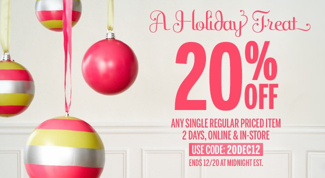 A Holiday Treat! 20% Off any single regular priced item 2 days, online and in-store, Ends 12/20 at Midnight EST. Use Code: 20DEC12