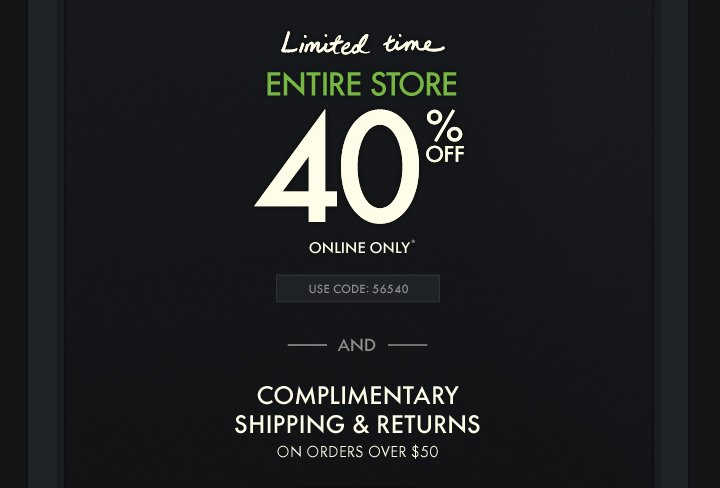 LIMITED TIME. ENTIRE STORE 40% OFF ONLINE ONLY.* USE CODE: 56540. AND COMPLIMENTARY SHIPPING AND RETURNS ON ORDERS OVER $50.
