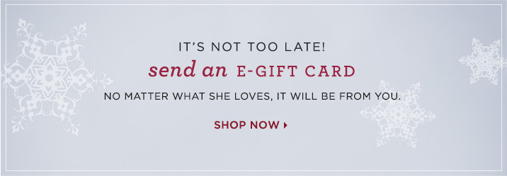 It's not too late! Send an e-gift card. No matter what she loves it'll be from you. Shop now