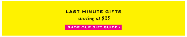 last minute gifts starting at $25. shop our gift guide