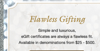 Flawless Gifting | Simple and luxurious, eGift certificates are always a flawless fit. Available in denominations from $25 - $500.