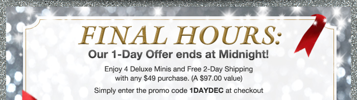 FINAL HOURS: Our 1-Day Offer ends at Midnight! Enjoy 4 Deluxe Minis and Free 2-Day Shipping with any $49 purchase. (A $97.00 value) | Simply enter the promo code 1DAYDEC at checkout