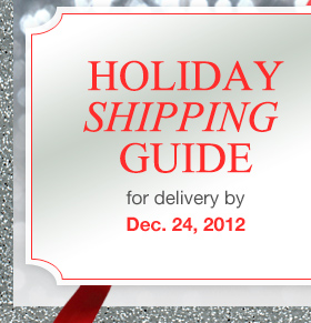 HOLIDAY SHIPPING GUIDE for delivery by Dec. 24, 2012