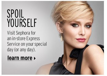 SPOIL YOURSELF | Visit Sephora for in-store Express Service on your special day (or any day). | Learn More