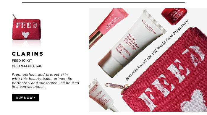 Clarins Feed 10 Kit ($60 Value), $40. Prep, perfect, and protect skin for with this beauty balm, primer, lip perfector, and sunscreen - all housed in a canvas pouch. proceeds benefit the UN World Food Programme