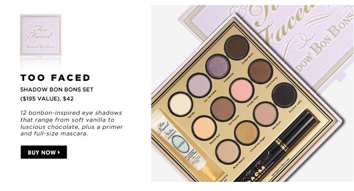 Too Faced Shadow Bon Bons Set ($195 Value), $42. 12 bonbon-inspired eye shadows that range from soft vanilla to luscious chocolate, plus a primer and full-size mascara.