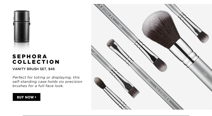 SEPHORA COLLECTION Vanity Brush Set, $48. Perfect for toting or displaying, this self-standing case holds six precision brushes for a full-face look.