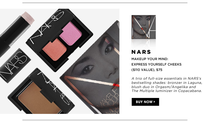 NARS Makeup Your Mind: Express Yourself Cheeks ($110 Value), $75. A trio of full-size essentials in NARS's bestselling shades: bronzer in Laguna, blush duo in Orgasm/Angelika and The Multiple luminizer in Copacabana.