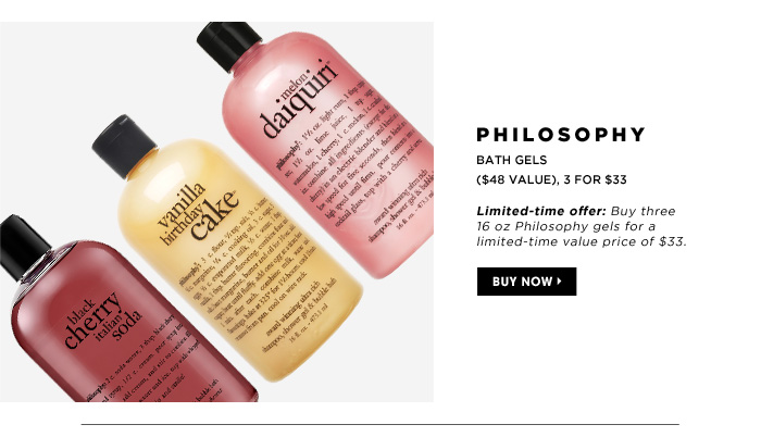 Philosophy Bath Gels. ($48 Value), 3 for $33. Limited-time Offer: Buy three 16 oz Philosophy gels for a limited-time value price of $33.
