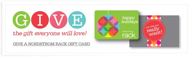 GIVE the gift everyone will love! GIVE A NORDSTROM RACK GIFT CARD