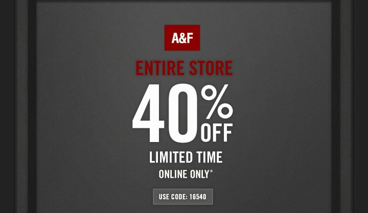 A&F   ENTIRE STORE  40% OFF  LIMITED TIME ONLINE ONLY*  USE CODE: 16540