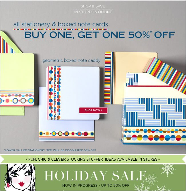 Shop & Save In Stores & Online   Save on all Stationery & Boxed Note Cards  Buy one, get one 50% off*   *Lower valued stationery item will be discounted 50% off