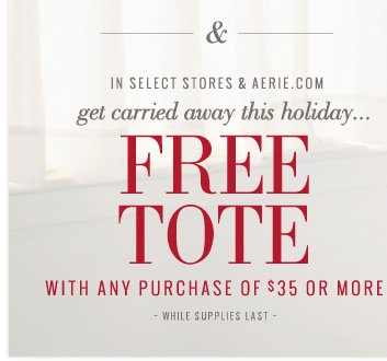 & In Select Stores & Aerie.com | get carried away this holiday... Free Tote With Any Purchase Of $35 Or More | While Supplies Last