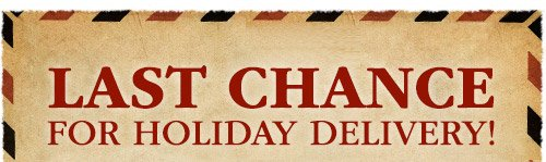 Last Chance for Holiday Delivery! - Dec 20 for 2-Day, Dec 21 for Overnight