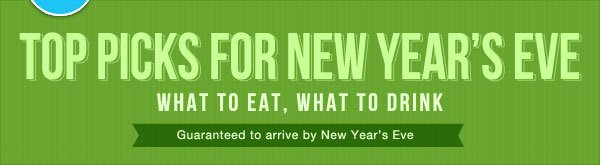 Top Picks for New Year's Eve - What to Eat, What to Drink - Guaranteed to arrive by New Year's Eve!