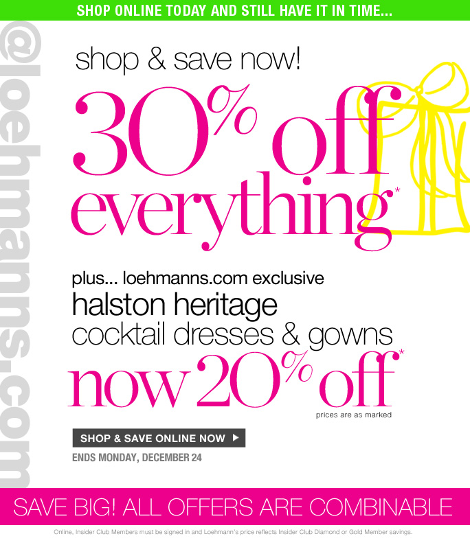 always free shipping  on all orders over $1OO*  Shop online today and still have it in time…  @loehmanns.com  Shop & save now!  30% off everything*  plus... loehmanns.com exclusive halston heritage  cocktail dresses & gowns  now 2O% off* prices are as marked  shop & save online now  ends monday, december 24  save big! all offers are combinable  Online, Insider Club Members must be signed in and Loehmann's price reflects Insider Club Diamond or Gold Member savings.  *30% OFF PROMOTIOnaL OFFER VALID now THRU 12/25/12 UNTIL 2:59aM eST ONLINE. 20% OFF halston heritage PROMOTIOnaL OFFER VALID now THRU 12/21/12 UNTIL 11:59aM eST ONLINE. For online; enter promo code GIFT30 at checkout to receive 30% off promotional discount plus, Loehmann's price reflects 20% off Halston Heritage promotional discount. Free shipping offer applies on orders of $100 or more, prior to sales tax and after any applicable discounts, only for standard shipping to one single address in  the Continental US per order. Offers not valid on previous purchases and excludes all fragrances, hair care products, sales tax, shipping fees, the purchase of gift cards and Insider Club Membership fee.  20% off Halston Heritage not valid in store or on clearance. Cannot be used in conjunction with employee discount, any other coupon or promotion.  Online, no discount will be taken on  Chanel, Hermes, Prada, Valentino, Carlos Falchi, Versace, D&G, Lanvin, Dolce & Gabbana, Judith Leiber,  Casadei, Chloe, Yves Saint Laurent, Bottega Veneta, Sergio Rossi, & Jimmy Choo handbags; Chanel, Gucci, Hermes, D&G, Valentino and Ferragamo watches; and all designer jewelry in department 28. Quantities are limited and exclusions may apply. Please see sales associate for details. Void in states where prohibited by law, no cash value except where prohibited, then the cash valid is 1/100. Returns and Exchanges are subject to Return/Exchange Policy Guidelines. 2012  †Standard text message & data charges apply. Text STOP to opt out or HELP for help. For the terms and conditions of the Loehmann's text message program, please visit http://pgminf.com/loehmanns.html or call 1-877-471-4885 for more information.