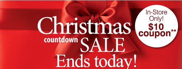 Christmas Countdown Sale Ends Today! In-Store Only! $10 Coupon** Save up to 50% on gifts for everyone on your list! Plus, save an extra 25% on sale items***! Promo Code: WRAPITUP12D
