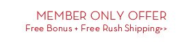 MEMBER ONLY OFFER. Free Bonus + Free Rush Shipping.