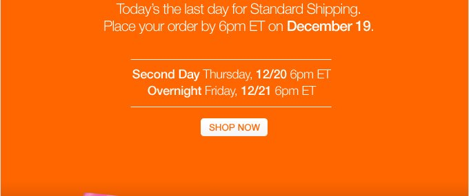 Time is running OUT. Today's the last day  for Standard Shipping. Place your order by 6pm ET on December 19. Second  Day Thursday, 12/20 6pm ET. Overnight Friday, 12/21 6pm ET. SHOP NOW.