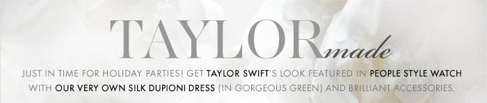 Get It There In Time: Order By 12/19 For Delivery By 12/24!*  TAYLOR Made  Just in time for holiday parties!  Get TAYLOR SWIFT'S look featured  in PEOPLE STYLE WATCH with our very own silk  Dupioni dress (in gorgeous green) and brilliant  accessories.