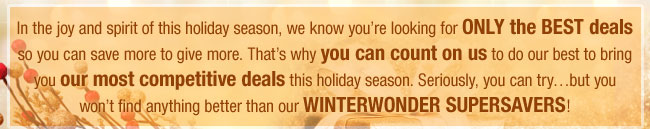 In the joy and spirit of this holiday season, we know you're looking for ONLY the BEST deals so you can save more to give more. That's why you can count on us to do our best to bring you our most competitive deals this holiday season. Seriously, you can try…but you won't find anything better than our WINTERWONDER SUPERSAVERS!