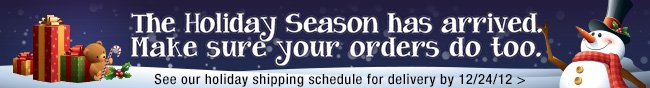 The Holiday Season has arrived. Make sure your orders do too. See our holiday shipping schedule for delivery by 12/24/12.