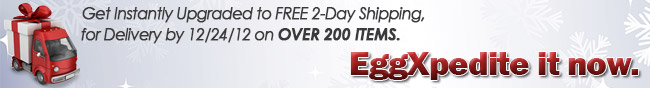Get Instantly Upgraded to FREE 2-Day Shipping, for Delivery by 12/24/12 on OVER 200 ITEMS. EggXpedite it now.