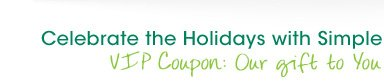 Celebrate the Holidays with Simple - VIP Coupon: Our gift to You
