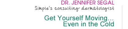 Dr. Jennifer Segal - Simple's consulting dermatologist - Get Yourself Moving... Even in the Cold