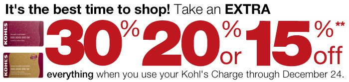 It's the best time to shop! Take an EXTRA 30%, 20% or 15% Off everything when you use your Kohl's Charge through December 24.