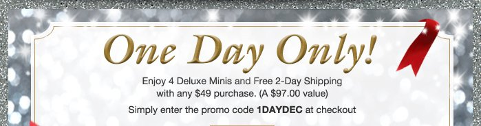 One Day Only! Enjoy 4 Deluxe Minis and Free 2-Day Shipping with any $49 purchase. (A $97.00 value) | Simply enter the promo code 1DAYDEC at checkout