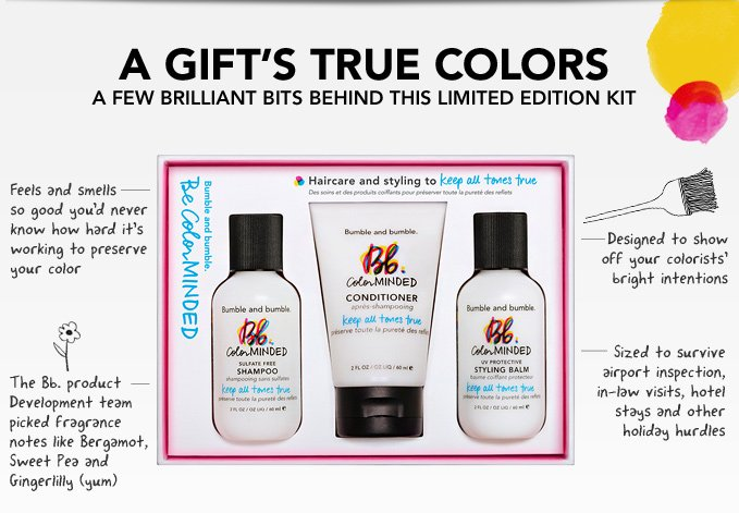 A GIFT'S TRUE COLORS A few brilliant bits behind this limited edition kit  • Designed to show off your colorists' bright intentions   • Sized to survive airport inspection, in-law visits, hotel stays and other holiday hurdles  • Feels and smells so good you'd never know how hard it's working to preserve your color   • The Bb. product Development team picked fragrance notes like Bergamot, Sweet Pea and Gingerlilly (yum)