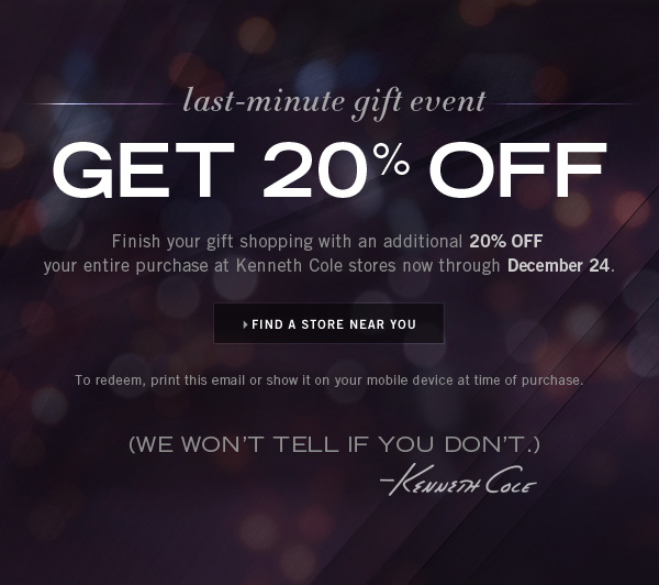 LAST–MINUTE GIFT EVENT GET AN ADDITIONAL 20% OFF YOUR ENTIRE PURCHASE AT KENNETH COLE STORES NOW THROUGH DECEMBER 24. // FIND A STORE NEAR YOU