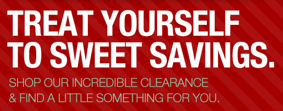 Treat Yourself. Shop our incredible clearance & find a little something for you.