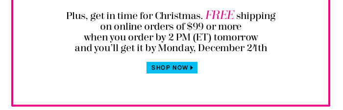 Free shipping on online orders of $99 or more when you order by 2pm (ET) Friday and you'll get it by Monday, December 24th