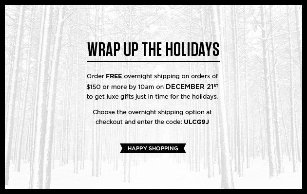 Wrap up for the holidays - Order FREE overnight shipping on orders of $150 or more by 10am on December 21st to get luxe gifts just in time for the holidays. Choose the overnight shipping option at checkout and enter the code: UCLG9J - Happy Shopping