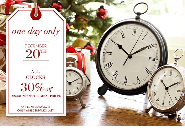 one day only - DECEMBER 20TH - ALL CLOCKS 30% off - DISCOUNT OFF ORIGINAL PRICES - OFFER VALID 12/20/12 ONLY WHILE SUPPLIES LAST