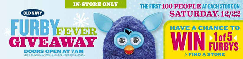 OLD NAVY | FURBY FEVER GIVEAWAY | DOORS OPEN AT 7AM | STORE HOURS MAY VARY. SEE LOCAL STORE FOR DETAILS. | IN-STORE ONLY | THE FIRST 100 PEOPLE AT EACH STORE ON SATURDAY, 12/22 HAVE A CHANCE TO WIN 1 of 5 FURBYS | FIND A STORE
